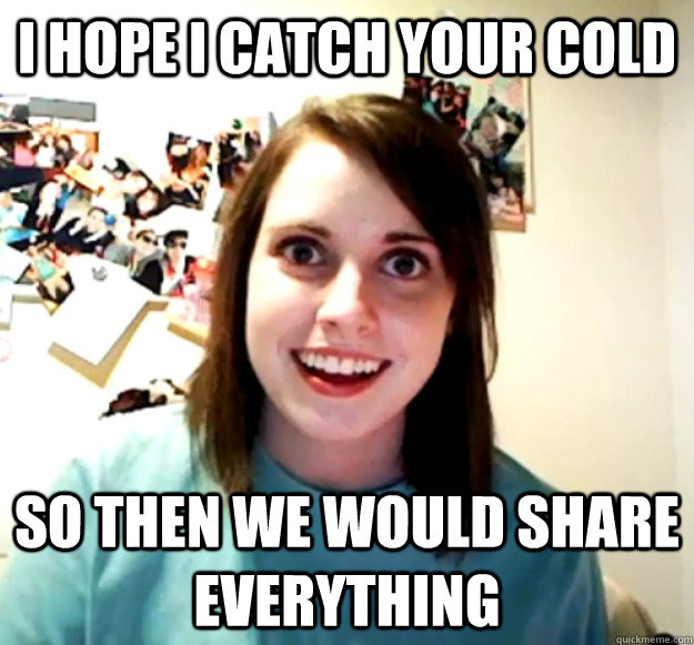 i hope i catch your cold so then we would share everything - Overly Attached Girlfriend