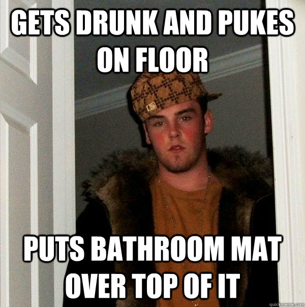 gets drunk and pukes on floor puts bathroom mat over top of  - Scumbag Steve