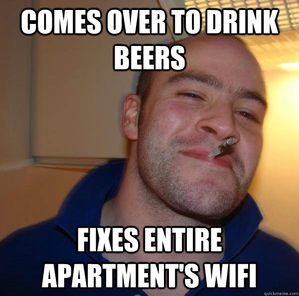 comes over to drink beers fixes entire apartments wifi - Good Guy Greg