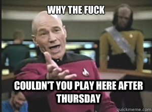 why the fuck couldnt you play here after thursday - Annoyed Picard