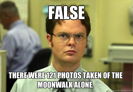 false there were 121 photos taken of the moonwalk alone - Dwight