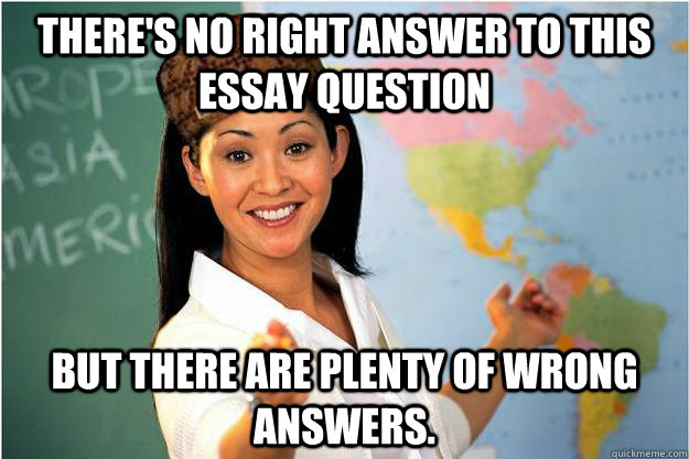 theres no right answer to this essay question but there are - Scumbag Teacher