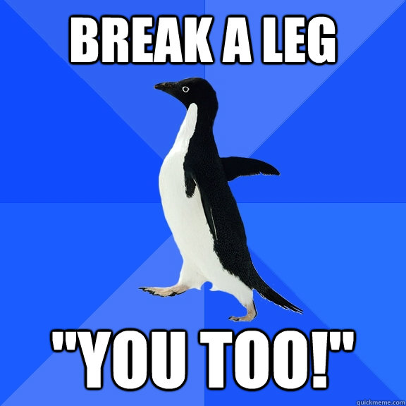 break a leg you too - Socially Awkward Penguin