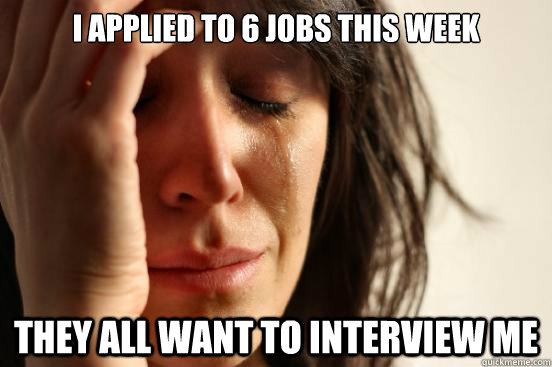 i applied to 6 jobs this week they all want to interview me - First World Problems