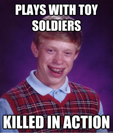 plays with toy soldiers killed in action - Bad Luck Brian