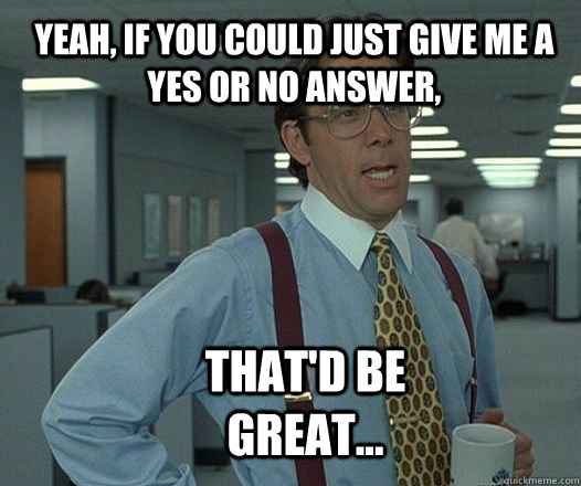 yeah if you could just give me a yes or no answer thatd b - Scumbag boss