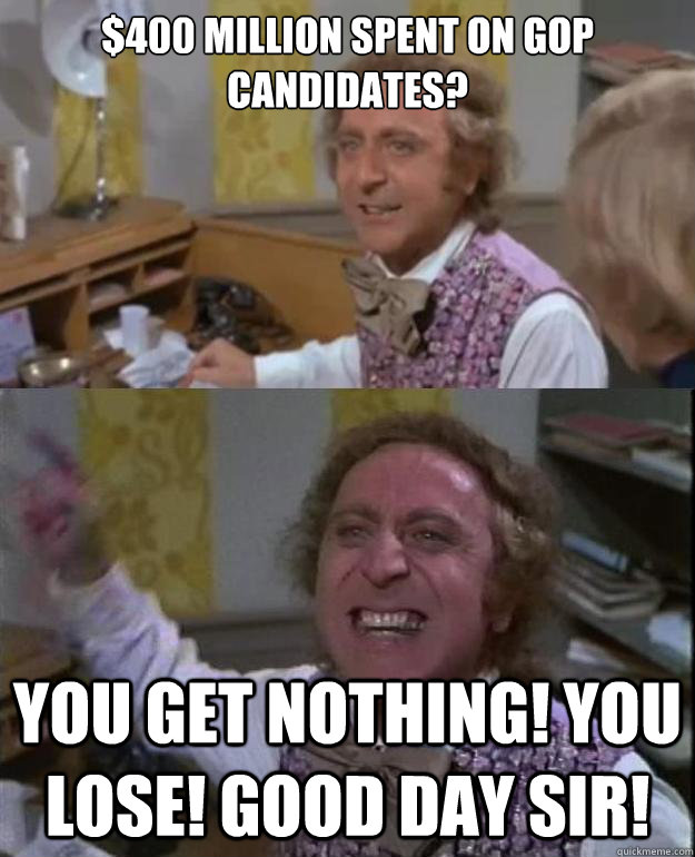 400 million spent on gop candidates you get nothing you l - Angry Wonka