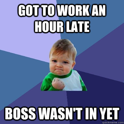 got to work an hour late boss wasnt in yet - Success Kid