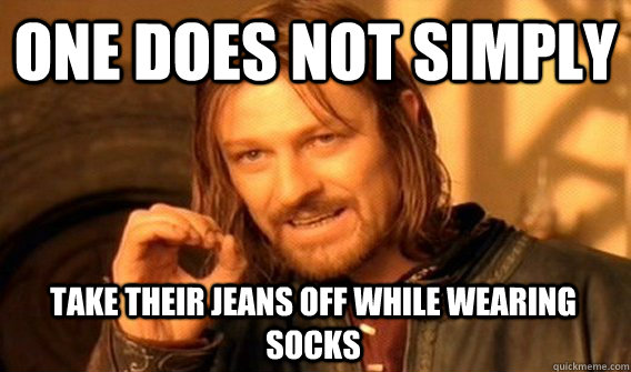 one does not simply take their jeans off while wearing socks - One Does Not Simply