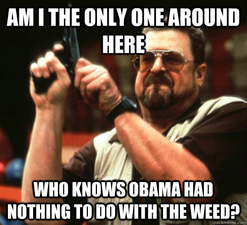 am i the only one around here who knows obama had nothing to - Am I The Only One Around Here