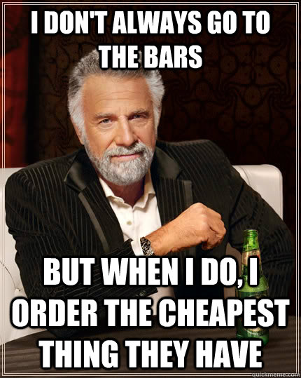 i dont always go to the bars but when i do i order the che - The Most Interesting Man In The World