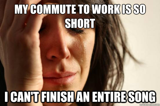 my commute to work is so short i cant finish an entire song - First World Problems