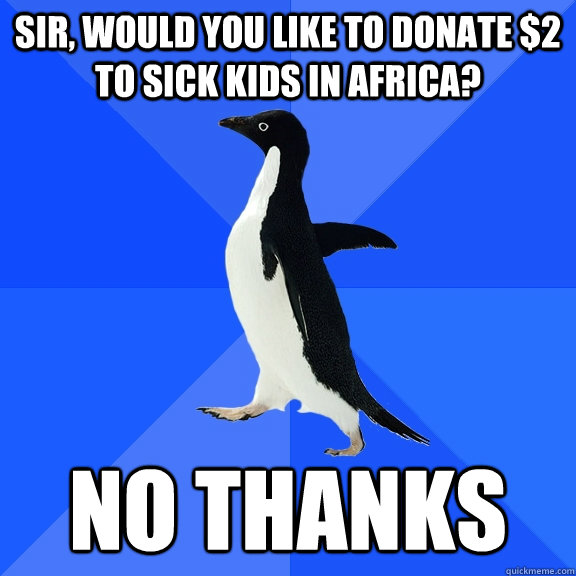 sir would you like to donate 2 to sick kids in africa no  - Socially Awkward Penguin