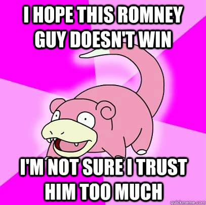 i hope this romney guy doesnt win im not sure i trust him  - Slowpoke