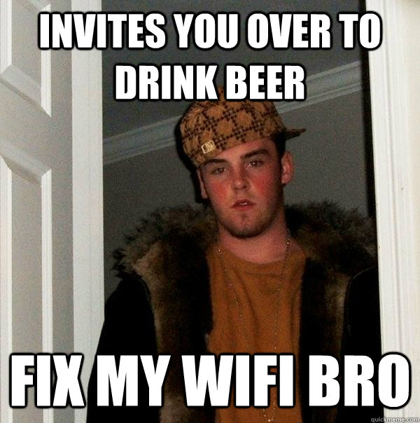 invites you over to drink beer fix my wifi bro - Scumbag Steve