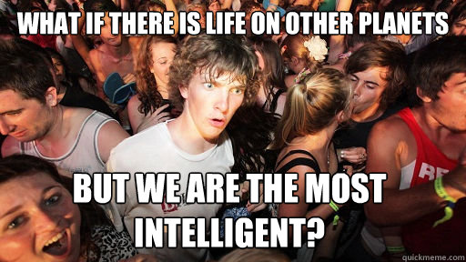 what if there is life on other planets but we are the most i - Sudden Clarity Clarence