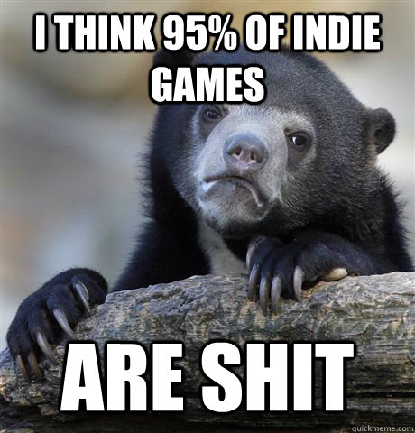 i think 95 of indie games are shit - Confession Bear