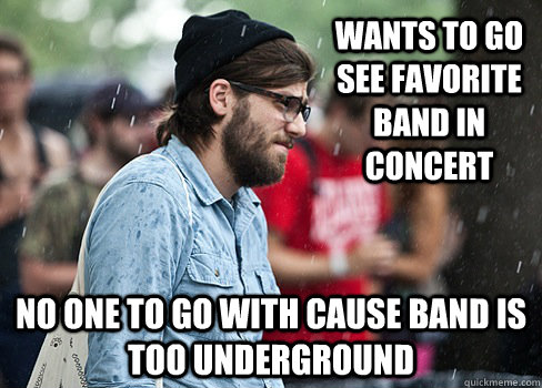wants to go see favorite band in concert no one to go with c - First world hipster problems