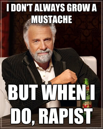 i dont always grow a mustache but when i do rapist - The Most Interesting Man In The World