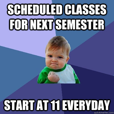 scheduled classes for next semester start at 11 everyday - Success Kid