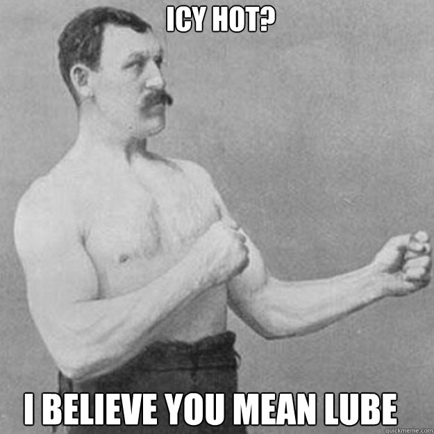 icy hot i believe you mean lube - overly manly man