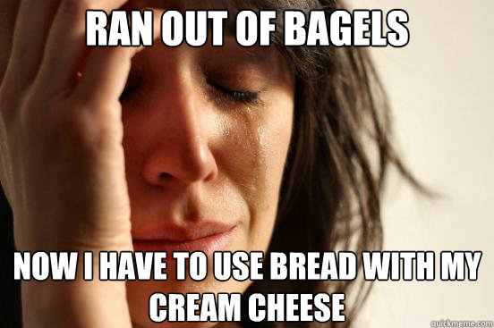 ran out of bagels now i have to use bread with my cream chee - First World Problems