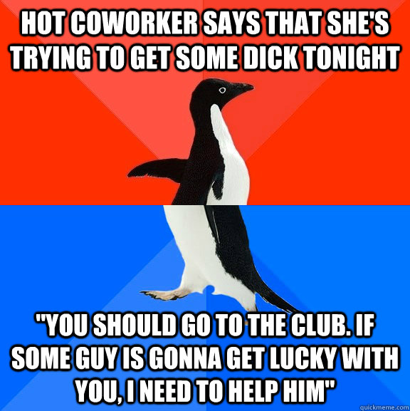 hot coworker says that shes trying to get some dick tonight - Socially Awesome Awkward Penguin