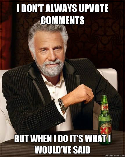 i dont always upvote comments but when i do its what i wou - Most Interesting Man
