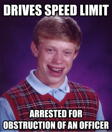drives speed limit arrested for obstruction of an officer - Bad Luck Brian