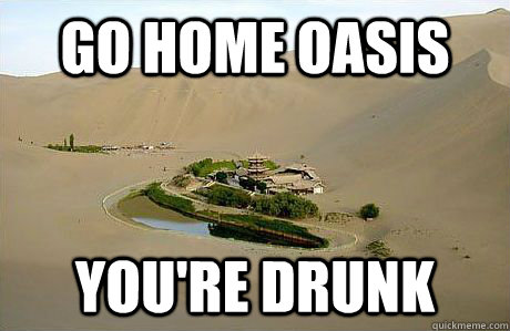 go home oasis youre drunk -