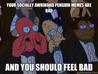 your socially awkward penguin memes are bad and you should f - Bad Zoidberg