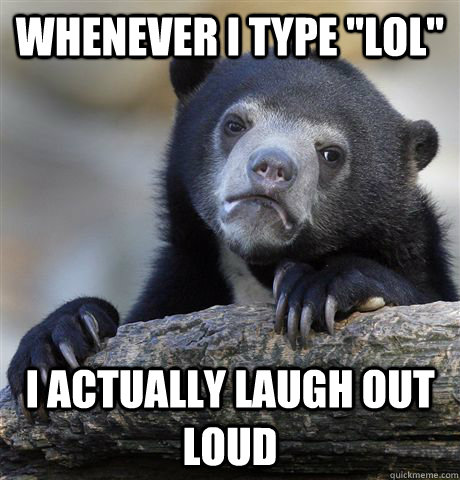 whenever i type lol i actually laugh out loud - Confession Bear