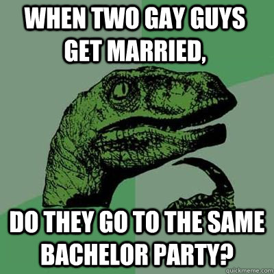 when two gay guys get married do they go to the same bachel - Philosoraptor