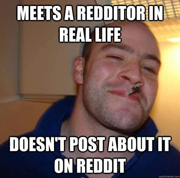 meets a redditor in real life doesnt post about it on reddi - Good Guy Greg
