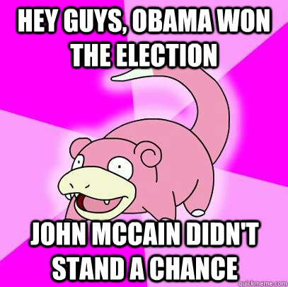 hey guys obama won the election john mccain didnt stand a  - Slowpoke