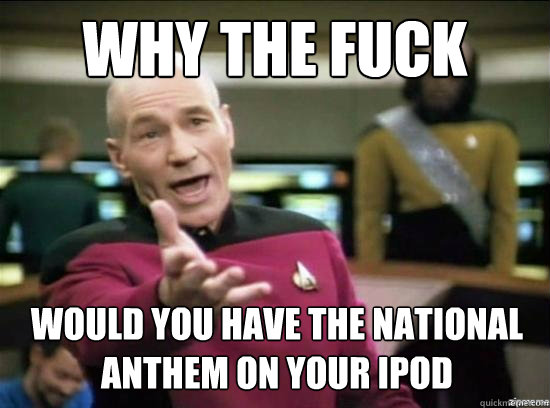 why the fuck would you have the national anthem on your ipod - why the fuck picard