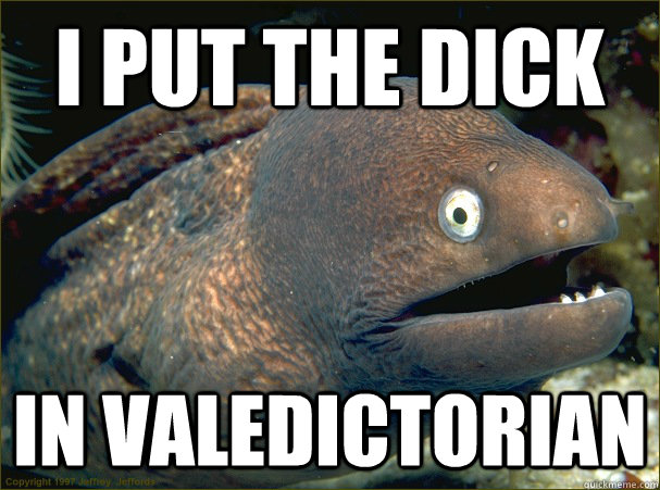 i put the dick in valedictorian  - Bad Joke Eel