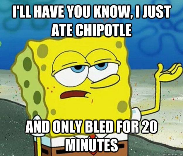 ill have you know i just ate chipotle and only bled for 20 - Tough Spongebob