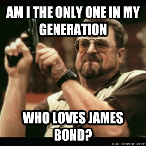 am i the only one in my generation who loves james bond - Am I The Only One Round Here