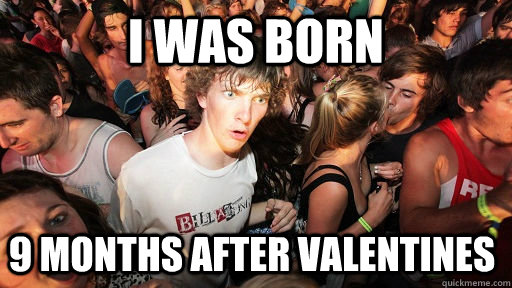 i was born 9 months after valentines  - Sudden Clarity Clarence