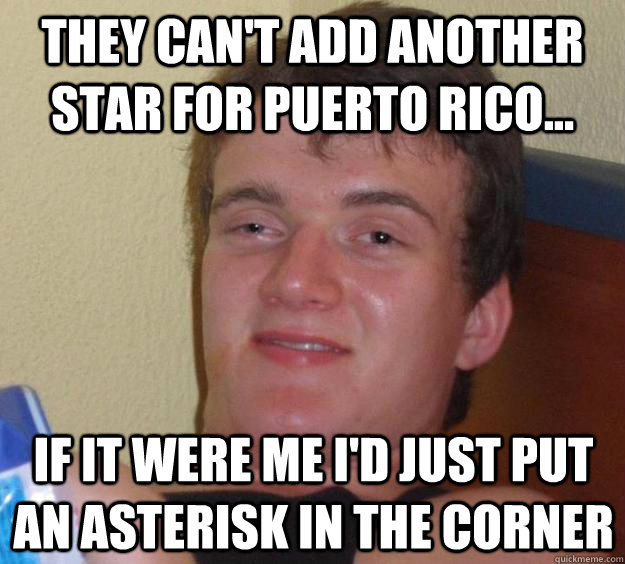 they cant add another star for puerto rico if it were me - 10 Guy