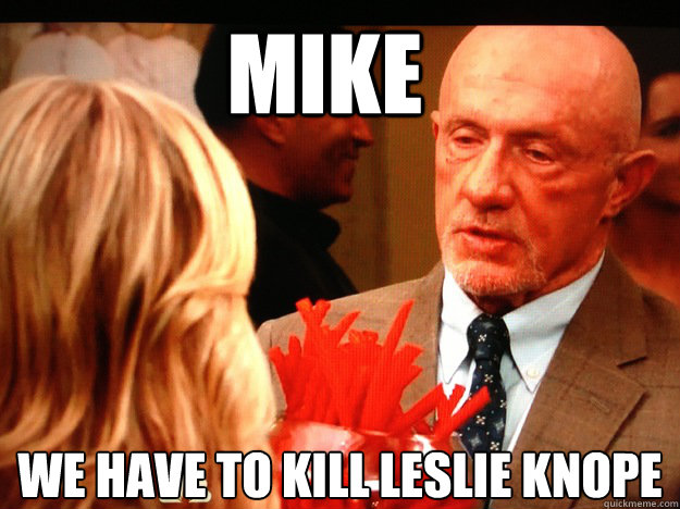 mike we have to kill leslie knope  - Breaking Parks and Rec