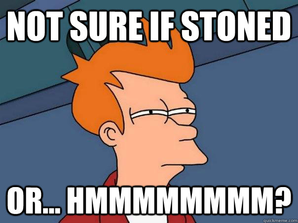 not sure if stoned or hmmmmmmmm - Futurama Fry