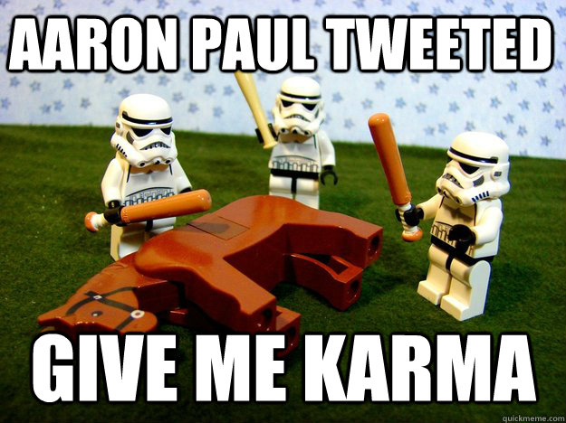 aaron paul tweeted give me karma - Beating Dead Horse Stormtroopers