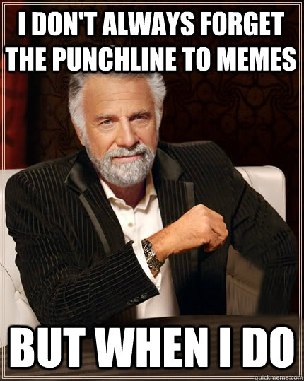 i dont always forget the punchline to memes but when i do - Beerless Most Interesting Man in the World