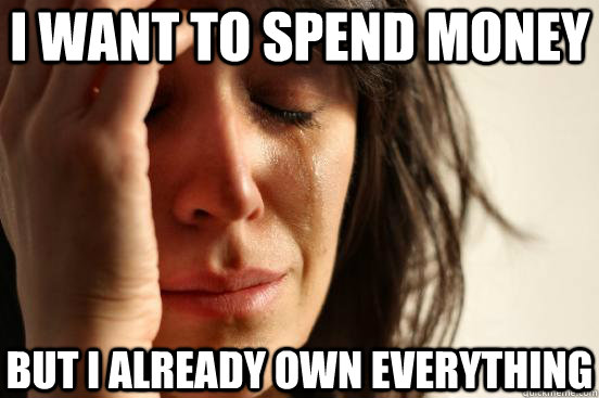 i want to spend money but i already own everything - First World Problems