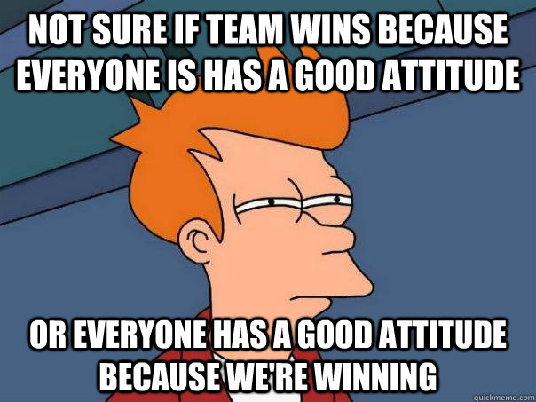 not sure if team wins because everyone is has a good attitud - Futurama Fry