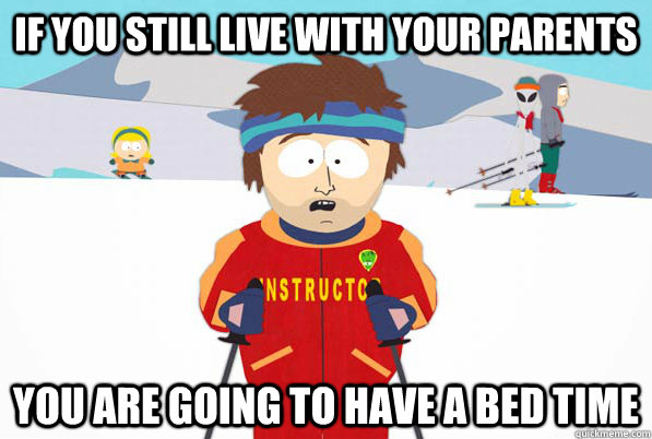 if you still live with your parents you are going to have a  - Southpark Instructor