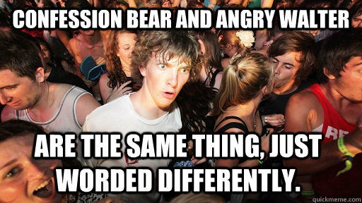 confession bear and angry walter are the same thing just wo - Sudden Clarity Clarence