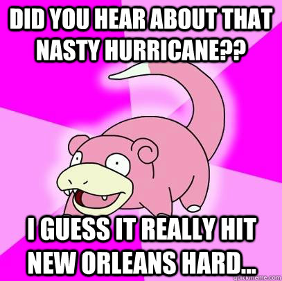 did you hear about that nasty hurricane i guess it really  - Slowpoke